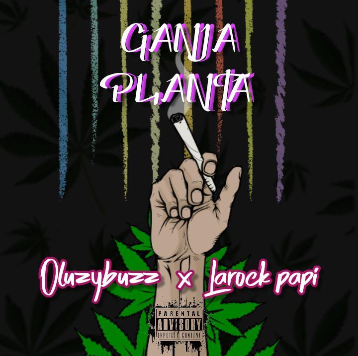 [Music] Larockpapi X Oluzybuzz - Ganja Planta